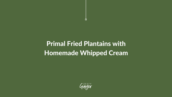 Primal Fried Plantains with Homemade Whipped Cream