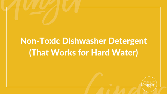 Non-Toxic Dishwasher Detergent (That Works for Hard Water)