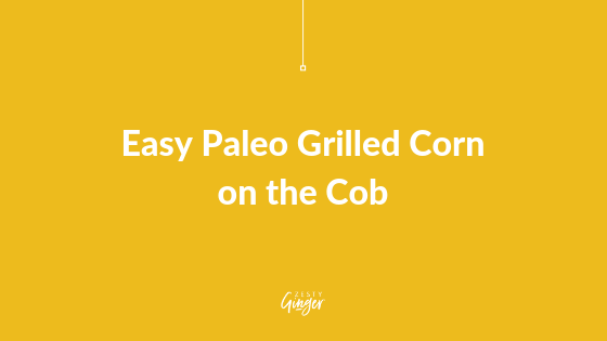 Easy Paleo Grilled Corn on the Cob