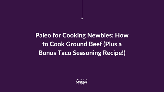 Paleo for Cooking Newbies: How to Cook Ground Beef (Plus a Bonus Taco Seasoning Recipe!)