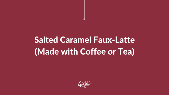 Salted Caramel Faux-Latte (Made with Coffee or Tea)