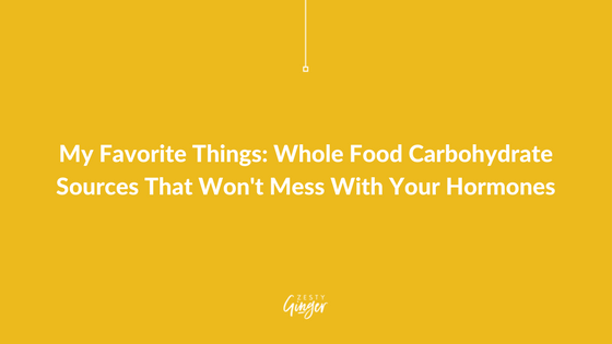 My Favorite Things: Whole Food Carbohydrate Sources That Won't Mess With Your Hormones
