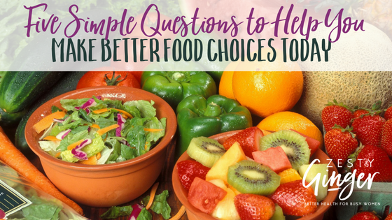 Five Simple Questions to Help You Make Better Food Choices Today