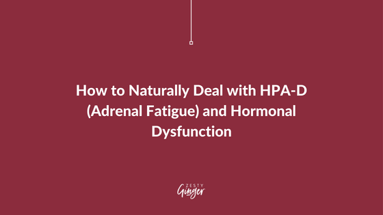 How to Naturally Deal with HPA-D (Adrenal Fatigue) and Hormonal Dysfunction