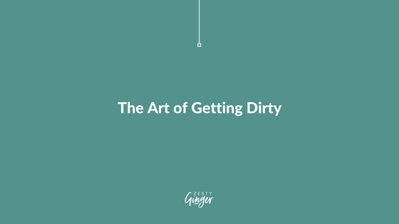 The Art of Getting Dirty