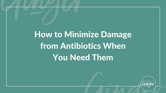 How to Minimize Damage from Antibiotics When You Need Them
