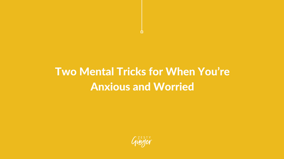 Two Mental Tricks for When You're Anxious and Worried