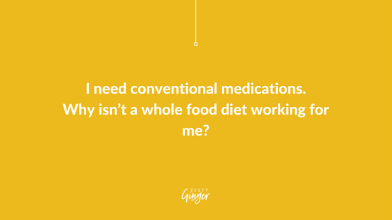 I need conventional medications. Why isn't a whole food diet working for me?