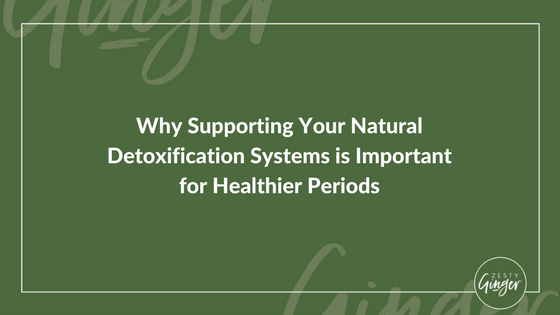 Why Supporting Your Natural Detoxification Systems is Important for Healthier Periods