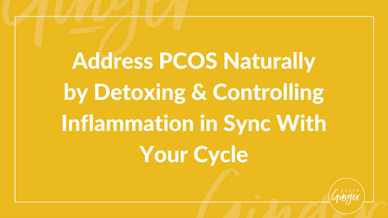 Address PCOS Naturally by Detoxing and Controlling Inflammation in Sync With Your Cycle