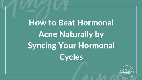 How to Beat Hormonal Acne Naturally by Syncing Your Hormonal Cycles