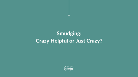 Smudging: Crazy Helpful or Just Crazy?