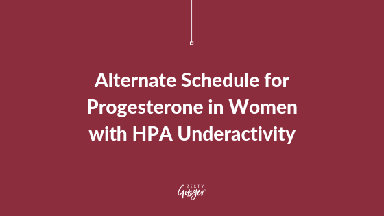 Alternate Schedule for Progesterone in Women with HPA Underactivity